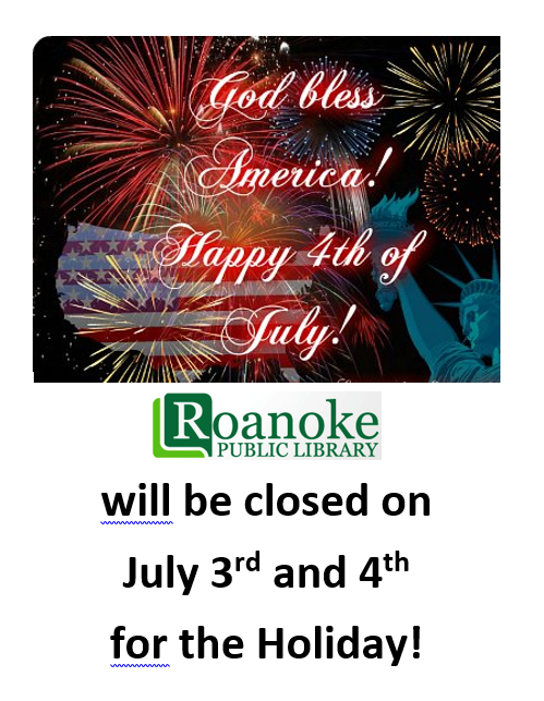 Roanoke Public Library will be closed on July 3rd and 4th for the Holiday!